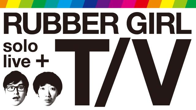 ラバーガール solo live+「T/V」の動画 - ラバーガールLIVE「シャンシャン」