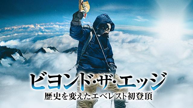 ビヨンド・ザ・エッジ 歴史を変えたエベレスト初登頂の動画 - ビヨンド・ザ・エッジ 歴史を変えたエベレスト初登