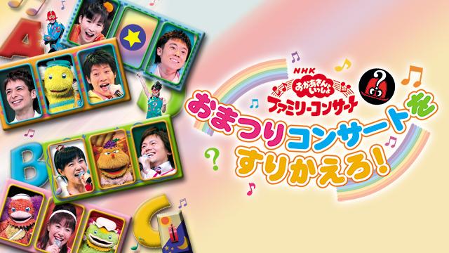 NHKおかあさんといっしょ ファミリーコンサート おまつりコンサートをすりかえろ! | 無料動画