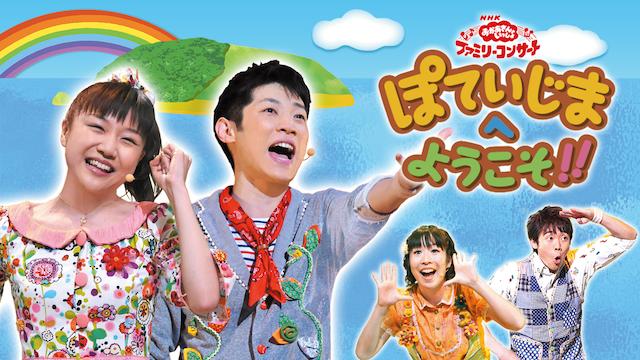 NHKおかあさんといっしょ ファミリーコンサート ぽていじまへ ようこそ!! | 無料動画