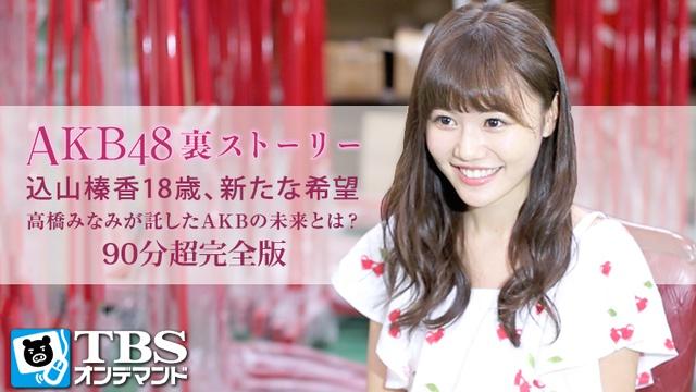 AKB48裏ストーリー 込山榛香18歳、新たな希望 高橋みなみが託したAKBの未来とは? 動画