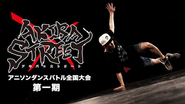 AKIBA×STREET アニソンダンスバトル全国大会 第1期 動画
