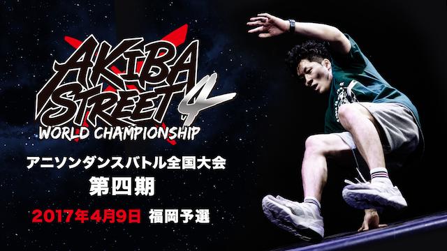 AKIBA×STREET4 アニソンダンスバトル全国大会  2017年4月9日福岡予選の動画 - AKIBA×STREET4 アニソンダンスバトル全国大会  2017年4月15日 東京予選