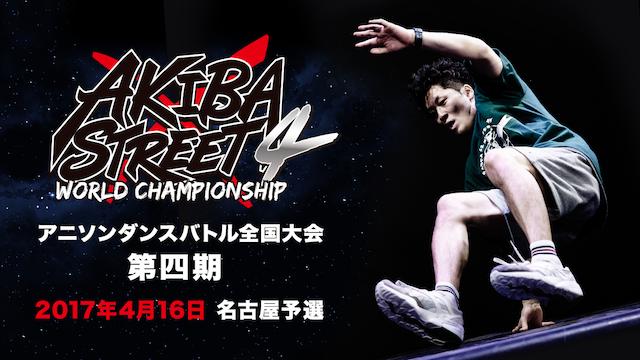 AKIBA×STREET4 アニソンダンスバトル全国大会  2017年4月16日 名古屋予選の動画 - AKIBA×STREET4 アニソンダンスバトル全国大会  2017年4月15日 東京予選