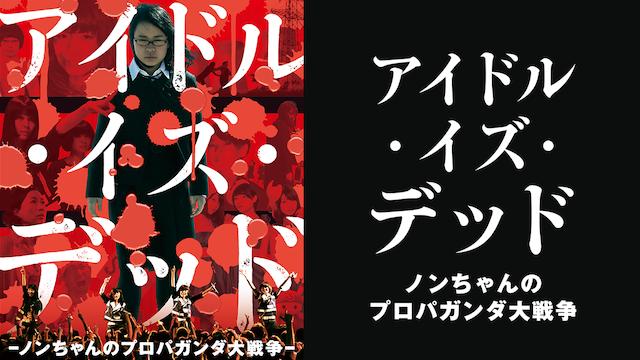 アイドル・イズ・デッド ノンちゃんのプロパガンダ大戦争 動画