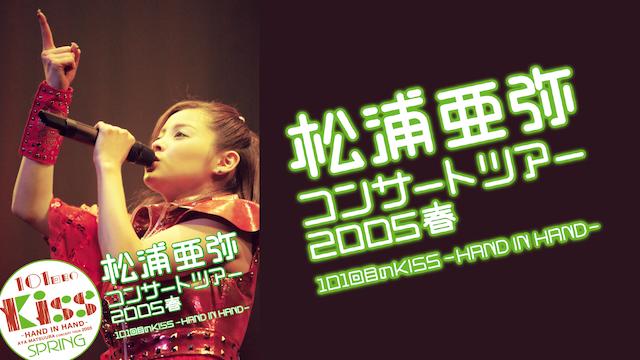 松浦亜弥コンサートツアー2005春 101回目のKISS~HAND IN HAND~