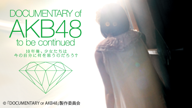 DOCUMENTARY of AKB48 to be continued 10年後、少女たちは今の自分に何を思うのだろう?