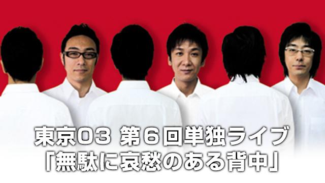 東京03 「第6回単独ライブ「無駄に哀愁のある背中」」