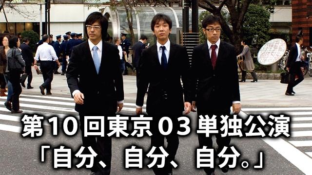 東京03 「第10回単独公演「自分、自分、自分。」」