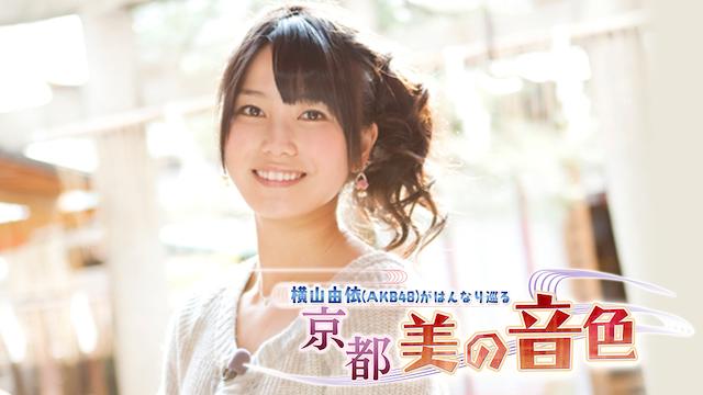 横山由依(AKB48)がはんなりめぐる 京都 美の音色