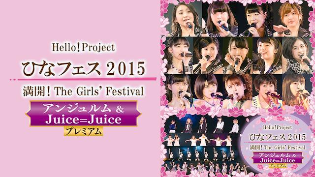 Hello! Project ひなフェス 2015 ~ 満開!The Girls' Festival ~<アンジュルム&Juice=Juice プレミアム>