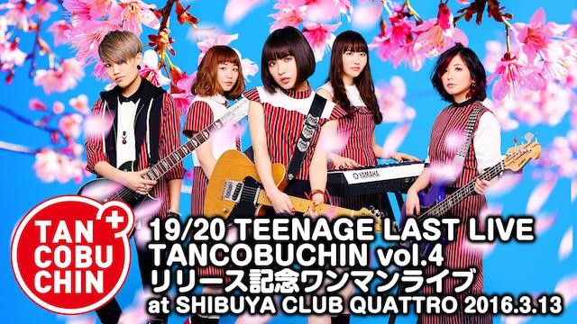 たんこぶちん「19/20 TEENAGE LAST LIVE TANCOBUCHIN vol.4 リリース記念ワンマンライブ at SHIBUYA CLUB QUATTRO 2016.3.13」