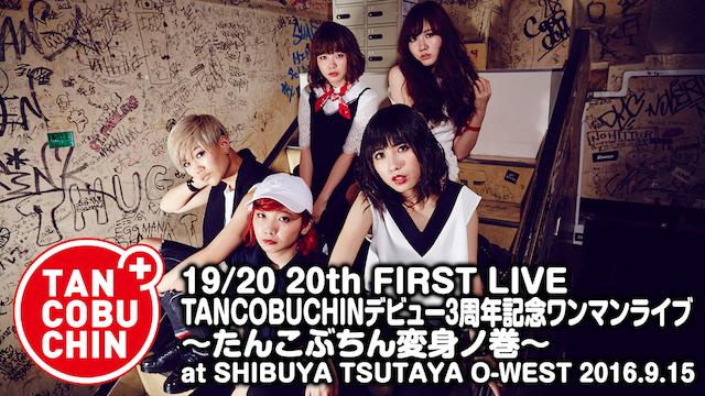 たんこぶちん「19/20 20th FIRST LIVE TANCOBUCHINデビュー3周年記念ワンマンライブ ~たんこぶちん変身ノ巻~ at SHIBUYA TSUTAYA O-WEST 2016.9.15」