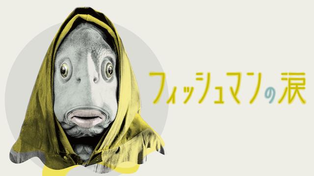 フィッシュマンの涙フル動画