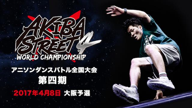 AKIBA×STREET4 アニソンダンスバトル全国大会 「2017年4月8日 大阪予選」