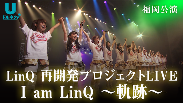 LinQ 再開発プロジェクトLIVE 福岡公演 I am LinQ~軌跡~