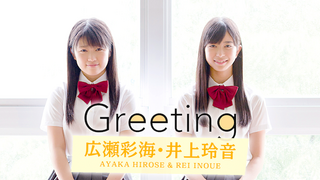 Greeting ~広瀬彩海・井上玲音~