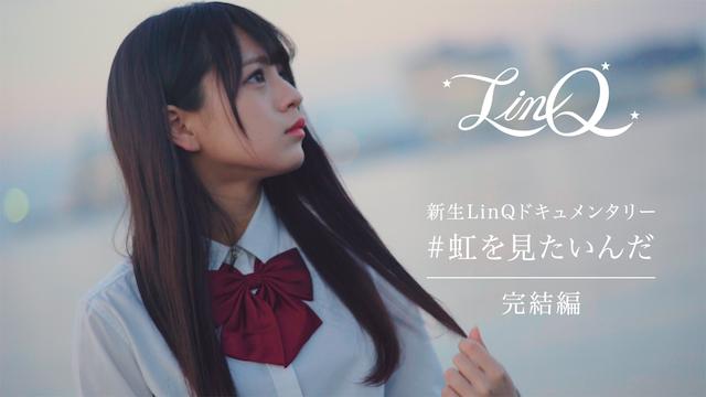 新生LinQドキュメンタリー「#虹を見たいんだ」完結編