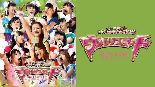 モーニング娘。コンサートツアー2012春~ウルトラスマート~新垣里沙 光井愛佳卒業SP