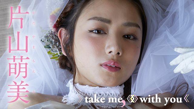 片山萌美 take me,with you
