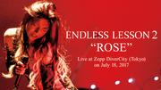 "ENDLESS LESSON ~LESSON 2 ""ROSE"" ~Live at Zepp DiverCity (Tokyo) on July 18, 2017~"